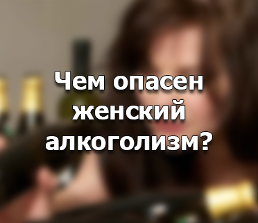 В чем кроется опасность алкоголизма для женщины